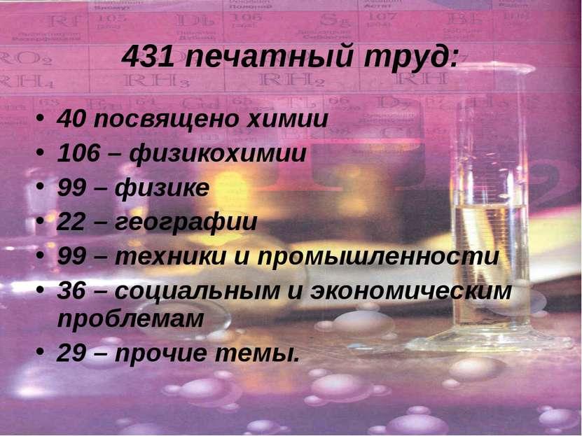 431 печатный труд: 40 посвящено химии 106 – физикохимии 99 – физике 22 – геог...