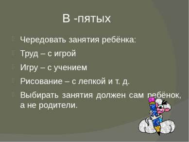 В -пятых Чередовать занятия ребёнка: Труд – с игрой Игру – с учением Рисовани...