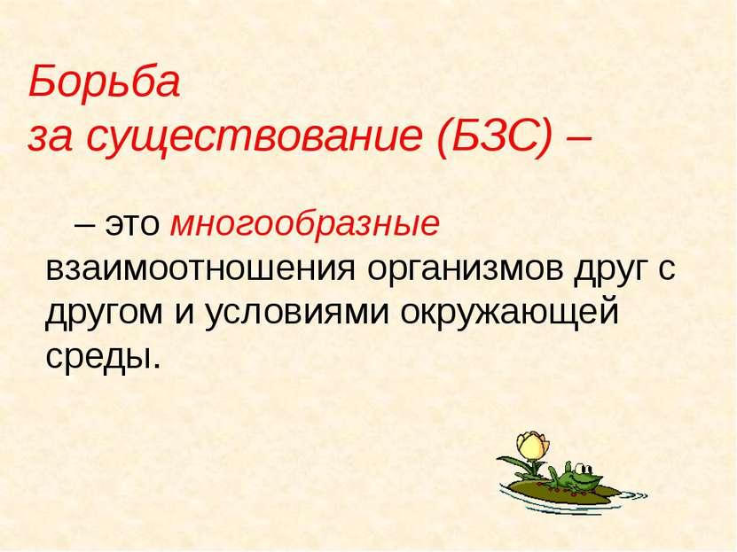 Борьба за существование (БЗС) – – это многообразные взаимоотношения организмо...