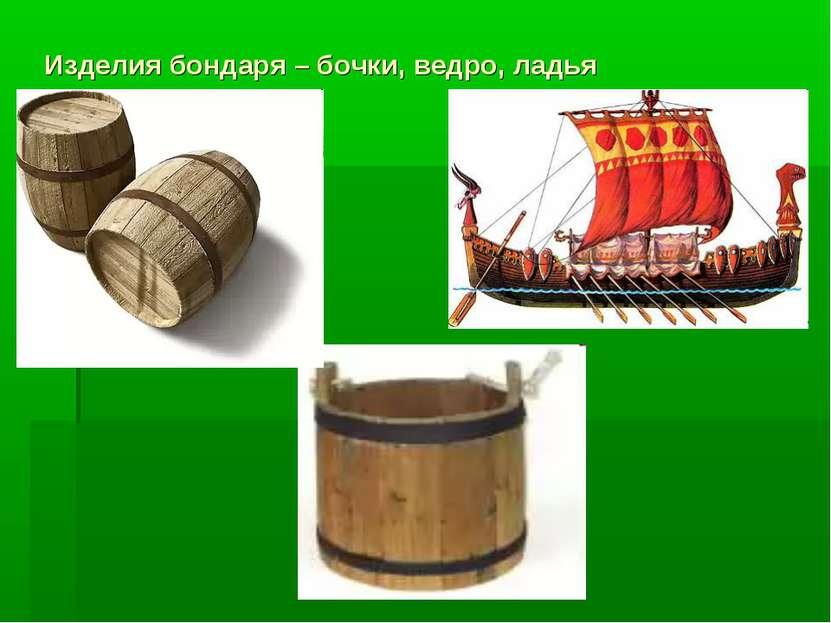 Изделия бондаря – бочки, ведро, ладья