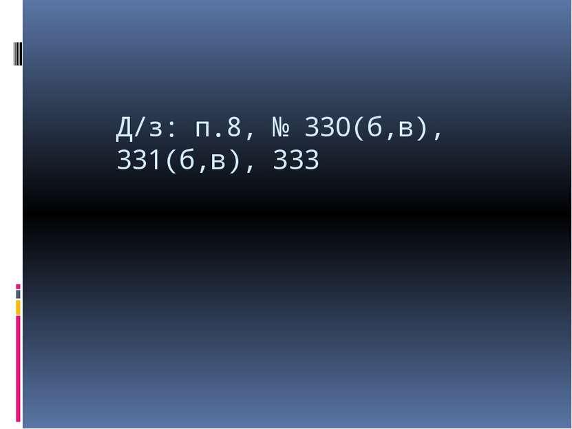 Д/з: п.8, № 330(б,в), 331(б,в), 333