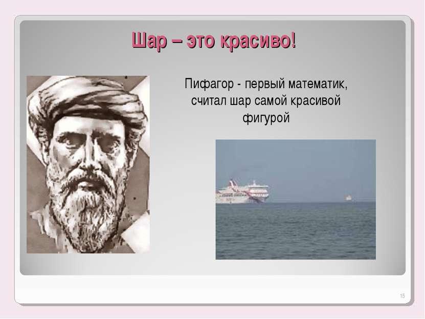 Шар – это красиво! Пифагор - первый математик, считал шар самой красивой фигу...
