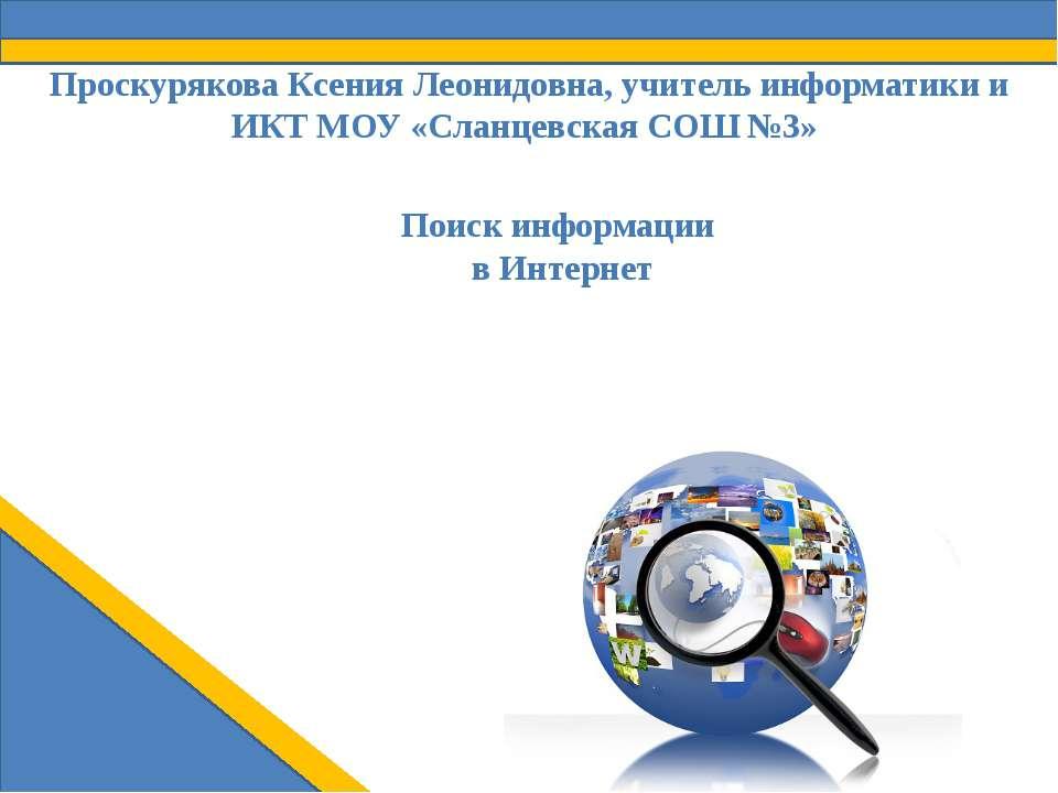 Поиск информации в Интернет Проскурякова Ксения Леонидовна, учитель информати...