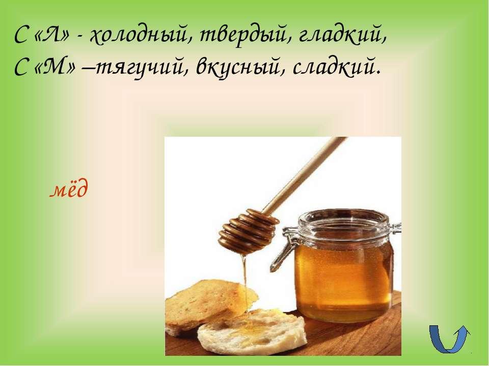 мёд С «Л» - холодный, твердый, гладкий, С «М» –тягучий, вкусный, сладкий.