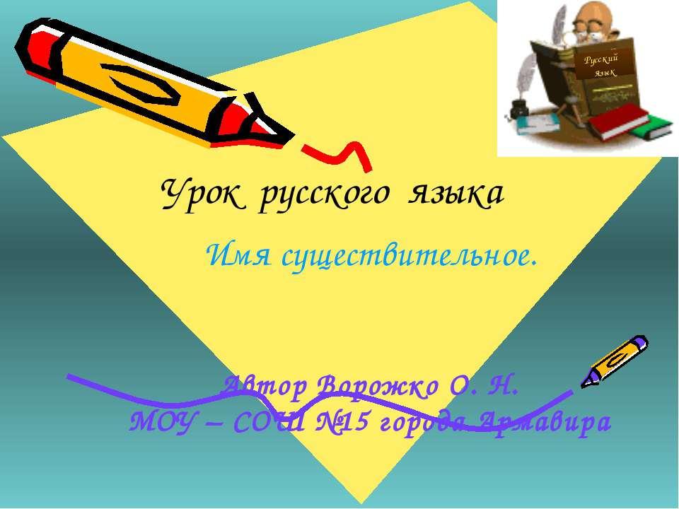 Урок русского языка Имя существительное. Автор Ворожко О. Н. МОУ – СОШ №15 го...