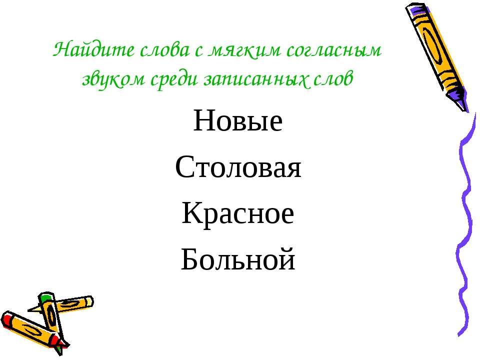 Найдите слова с мягким согласным звуком среди записанных слов Новые Столовая ...