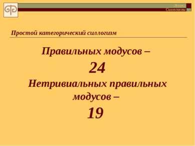 Простой категорический силлогизм Правильных модусов – 24 Нетривиальных правил...