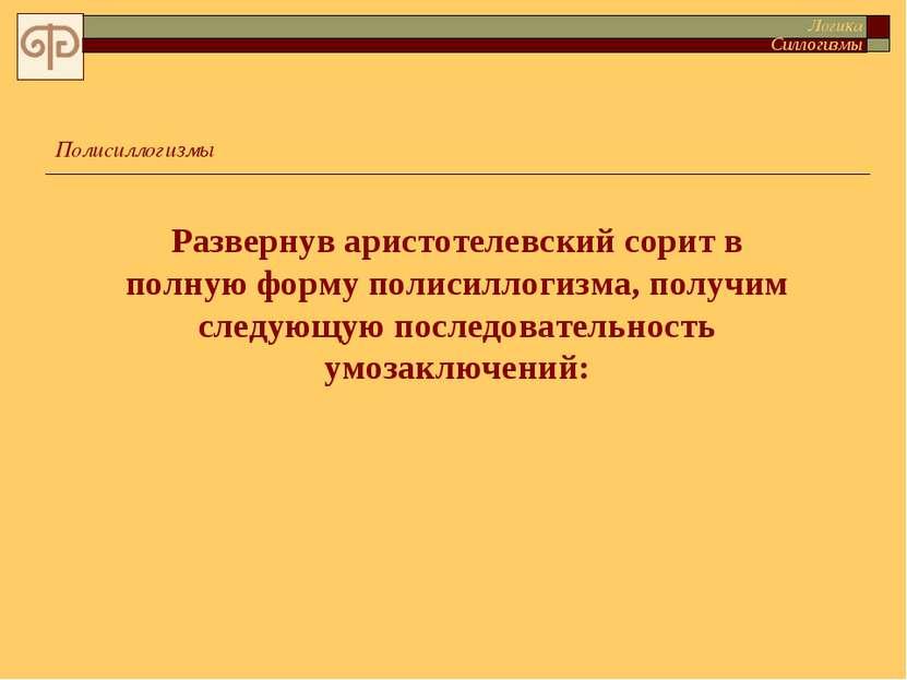 Развернув аристотелевский сорит в полную форму полисиллогизма, получим следую...