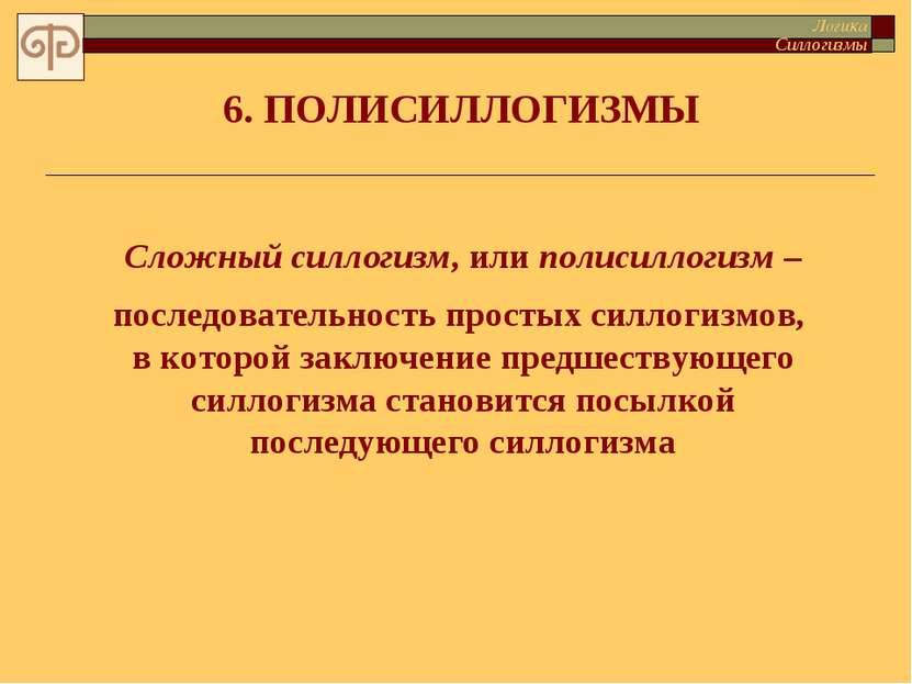 6. ПОЛИСИЛЛОГИЗМЫ Сложный силлогизм, или полисиллогизм – последовательность п...