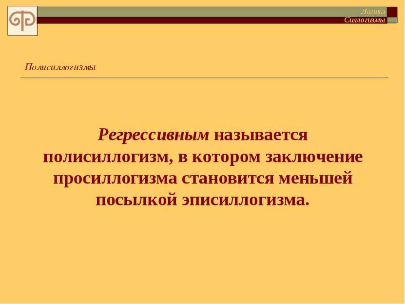 Регрессивным называется полисиллогизм, в котором заключение просиллогизма ста...