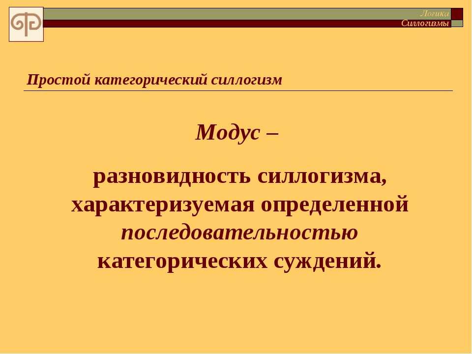 Простой категорический силлогизм Модус – разновидность силлогизма, характериз...