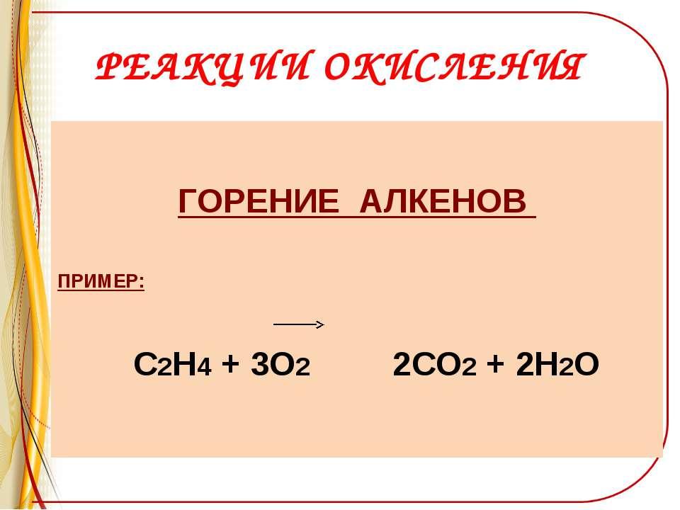 РЕАКЦИИ ОКИСЛЕНИЯ ГОРЕНИЕ АЛКЕНОВ ПРИМЕР: С2Н4 + 3О2 2СО2 + 2Н2О