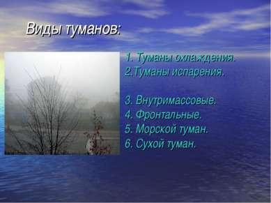 Виды туманов: 1. Туманы охлаждения. 2.Туманы испарения. 3. Внутримассовые. 4....