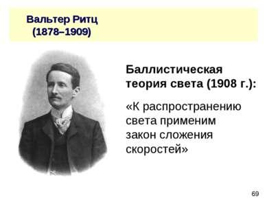 Вальтер Ритц (1878–1909) Баллистическая теория света (1908 г.): «К распростра...
