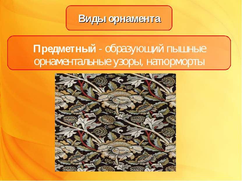 Виды орнамента Предметный - образующий пышные орнаментальные узоры, натюрморты