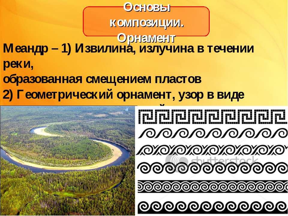 Основы композиции. Орнамент Меандр – 1) Извилина, излучина в течении реки, об...