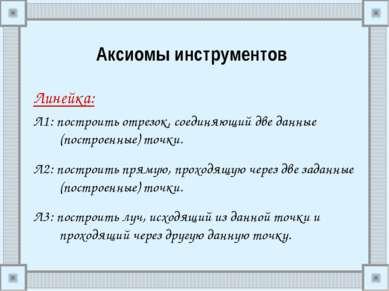 Аксиомы инструментов Линейка: Л1: построить отрезок, соединяющий две данные (...
