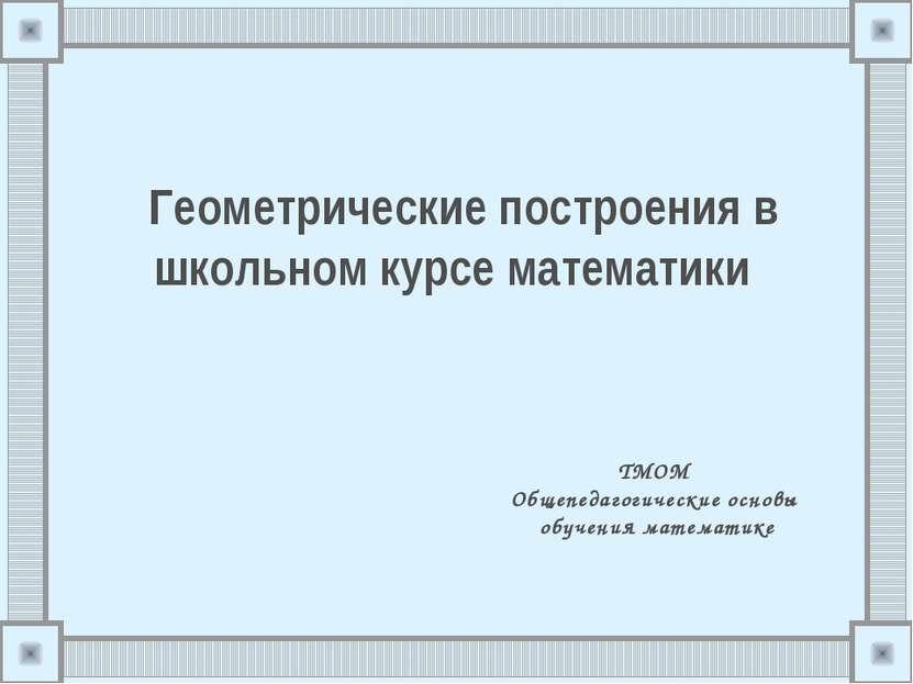 Геометрические построения в школьном курсе математики ТМОМ Общепедагогические...