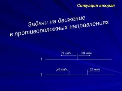 Ситуация вторая Задачи на движение в противоположных направлениях 1. 2. 72 км...
