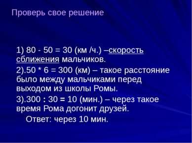 1) 80 - 50 = 30 (км /ч.) –скорость сближения мальчиков. 2).50 * 6 = 300 (км) ...