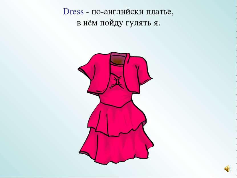 Dress - по-английски платье, в нём пойду гулять я.