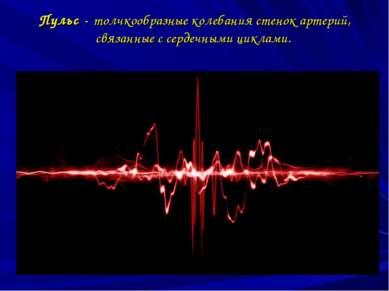 Пульс -толчкообразные колебания стенок артерий, связанные с сердечными циклами.