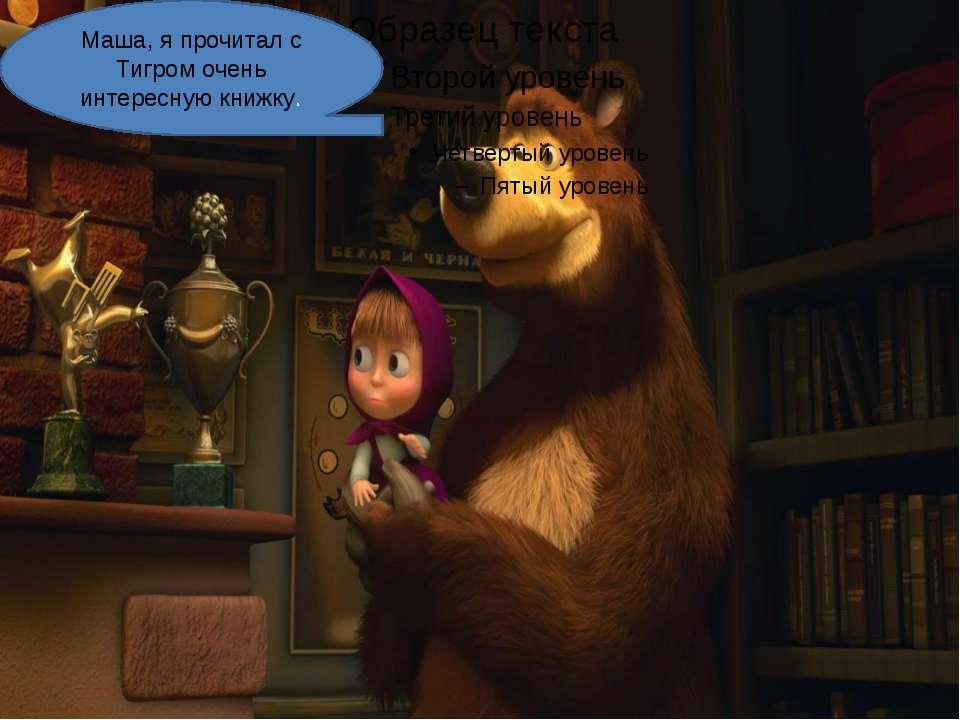 Маша, я прочитал с Тигром очень интересную книжку.