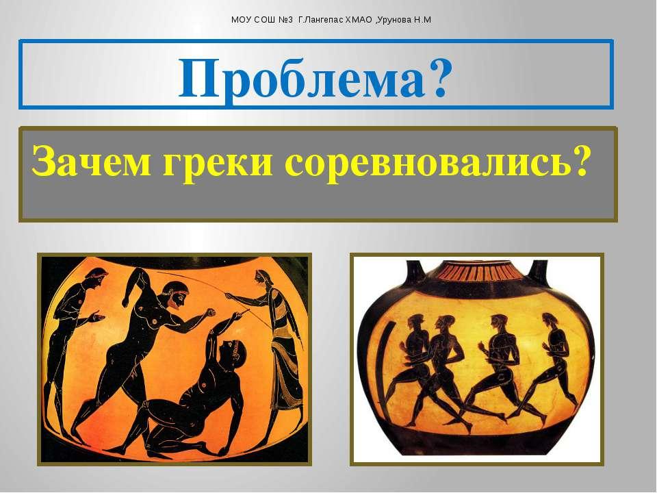 Зачем греки соревновались? Проблема? МОУ СОШ №3 Г.Лангепас ХМАО ,Урунова Н.М