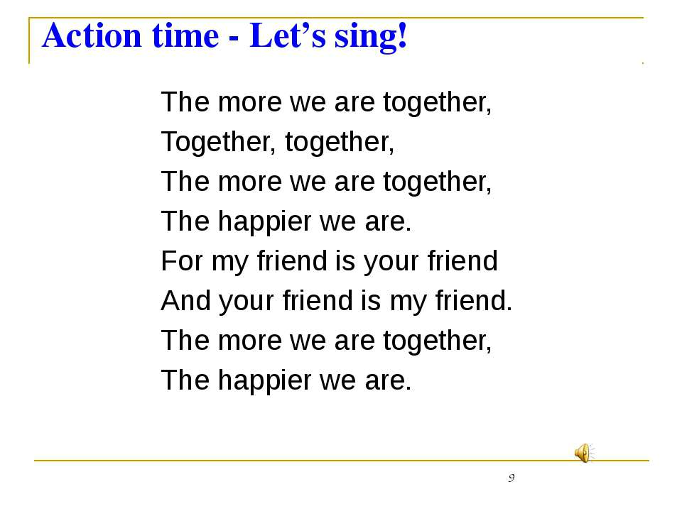 Action time - Let's sing! The more we are together, Together, together, The m...
