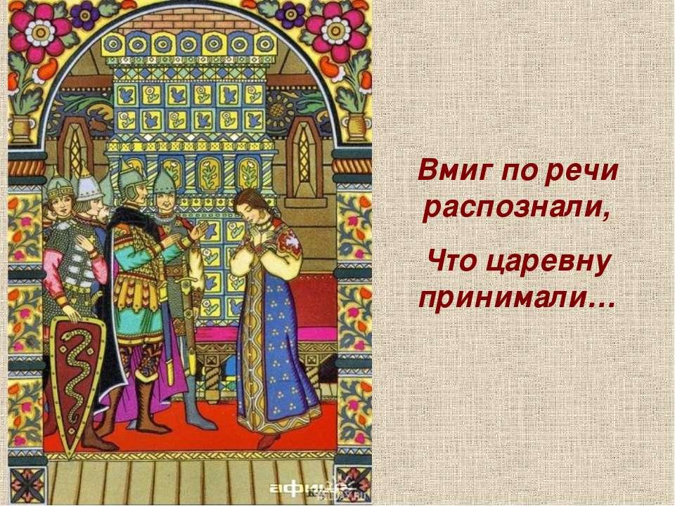 Вмиг по речи распознали, Что царевну принимали…