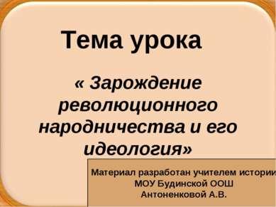 Тема урока « Зарождение революционного народничества и его идеология» Материа...