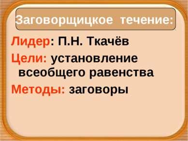 Лидер: П.Н. Ткачёв Цели: установление всеобщего равенства Методы: заговоры За...