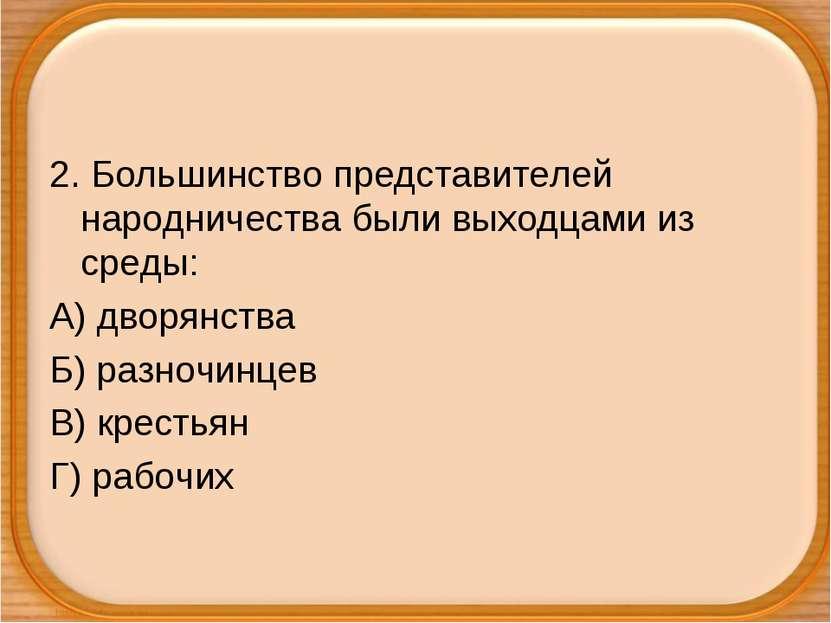 2. Большинство представителей народничества были выходцами из среды: А) дворя...