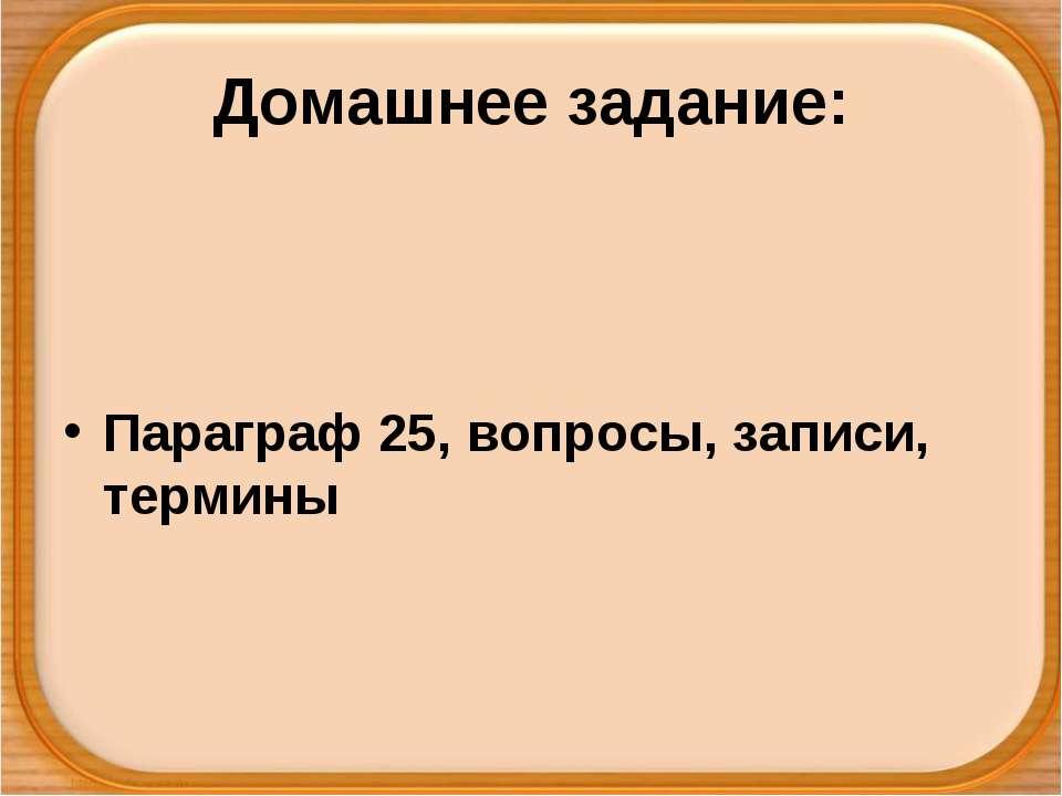 Домашнее задание: Параграф 25, вопросы, записи, термины