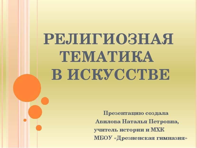 РЕЛИГИОЗНАЯ ТЕМАТИКА В ИСКУССТВЕ Презентацию создала Авилова Наталья Петровна...