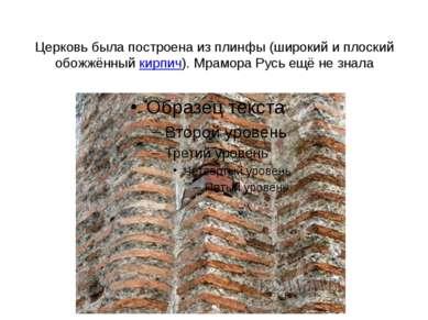 Церковь была построена из плинфы (широкий и плоский обожжённыйкирпич). Мрамо...