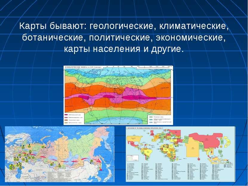 Карты бывают: геологические, климатические, ботанические, политические, эконо...