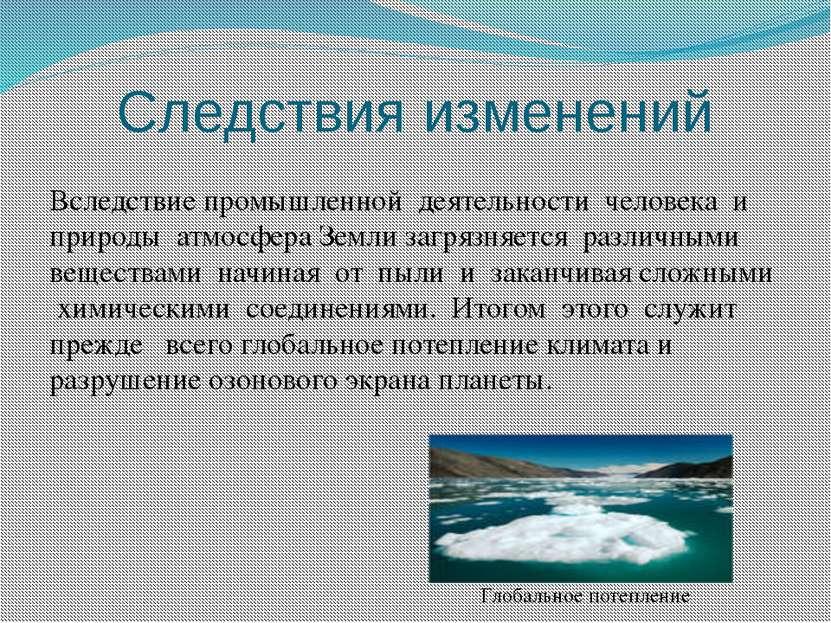 Следствия изменений Вследствие промышленной деятельности человека и природы а...