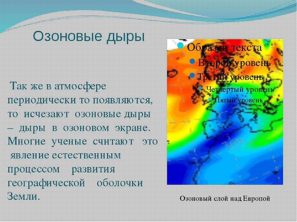 Озоновые дыры Так же в атмосфере периодически то появляются, то исчезают озон...