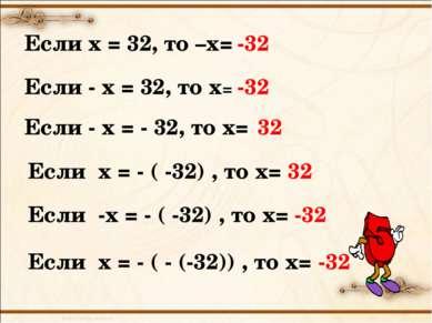 Если х = 32, то –х= -32 Если - х = 32, то х= -32 Если - х = - 32, то х= 32 Ес...