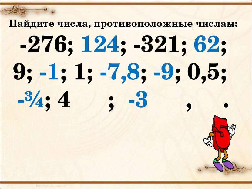 Найдите числа, противоположные числам: -276; 124; -321; 62; 9; -1; 1; -7,8; -...