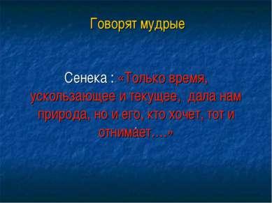 Говорят мудрые Сенека : «Только время, ускользающее и текущее, дала нам приро...