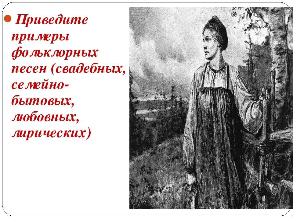 Приведите примеры фольклорных песен (свадебных, семейно-бытовых, любовных, ли...
