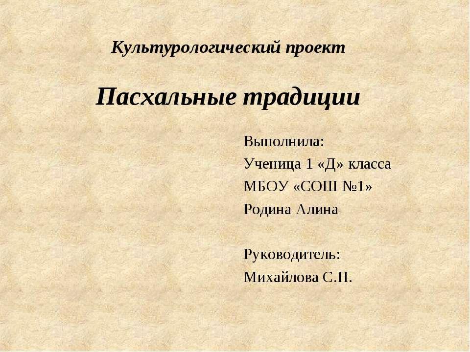 Культурологический проект Пасхальные традиции Выполнила: Ученица 1 «Д» класса...