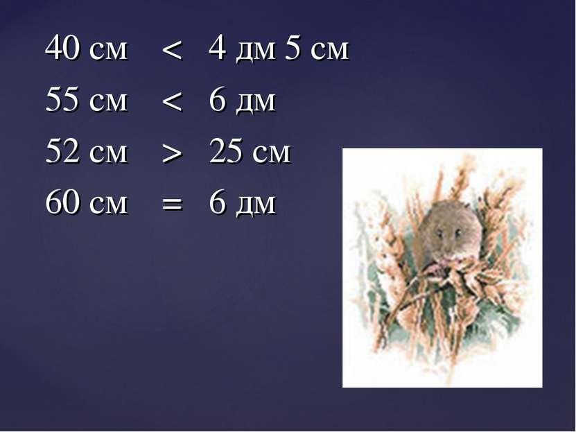 40 см < 4 дм 5 см 55 см < 6 дм 52 см > 25 см 60 см = 6 дм