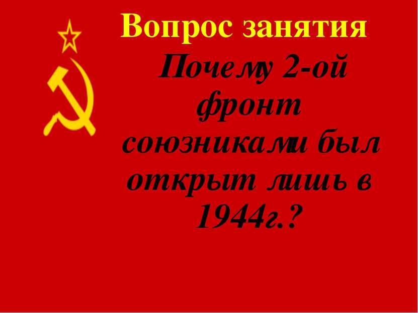 Вопрос занятия Почему 2-ой фронт союзниками был открыт лишь в 1944г.?