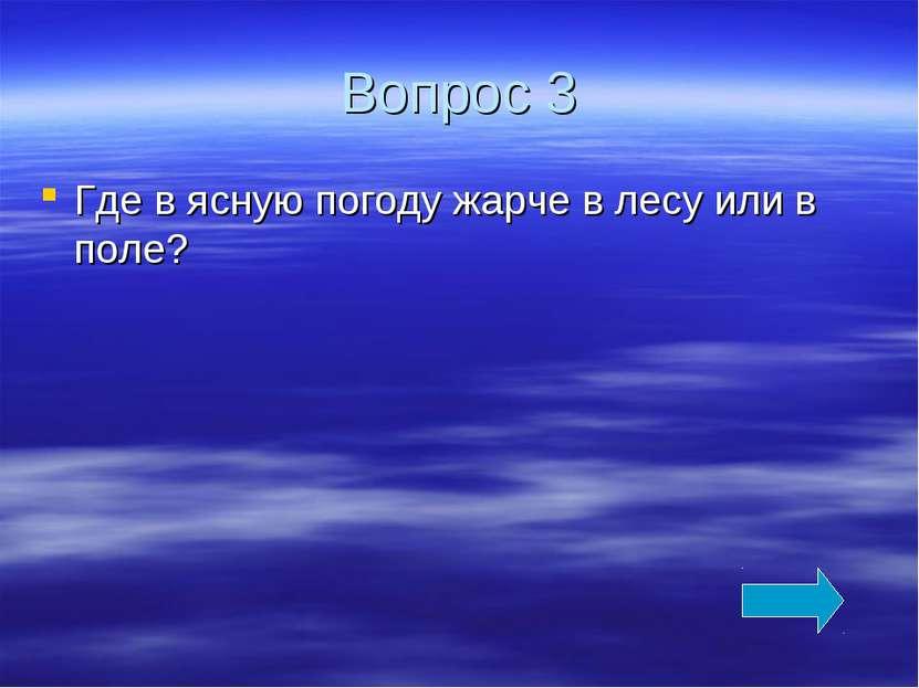 Вопрос 3 Где в ясную погоду жарче в лесу или в поле?