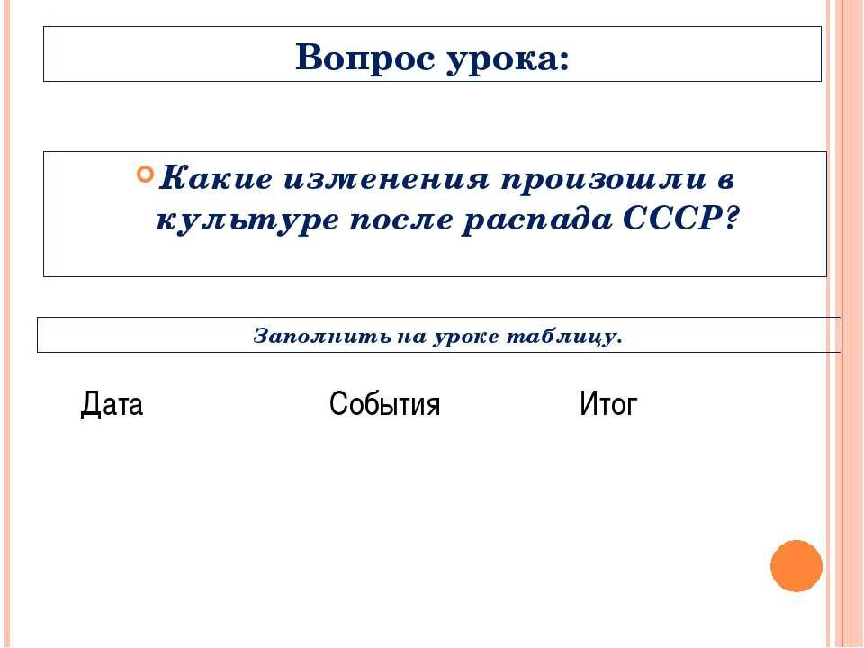 Вопрос урока: Какие изменения произошли в культуре после распада СССР? Заполн...