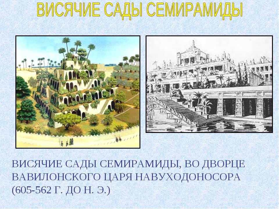 ВИСЯЧИЕ САДЫ СЕМИРАМИДЫ, ВО ДВОРЦЕ ВАВИЛОНСКОГО ЦАРЯ НАВУХОДОНОСОРА (605-562 ...