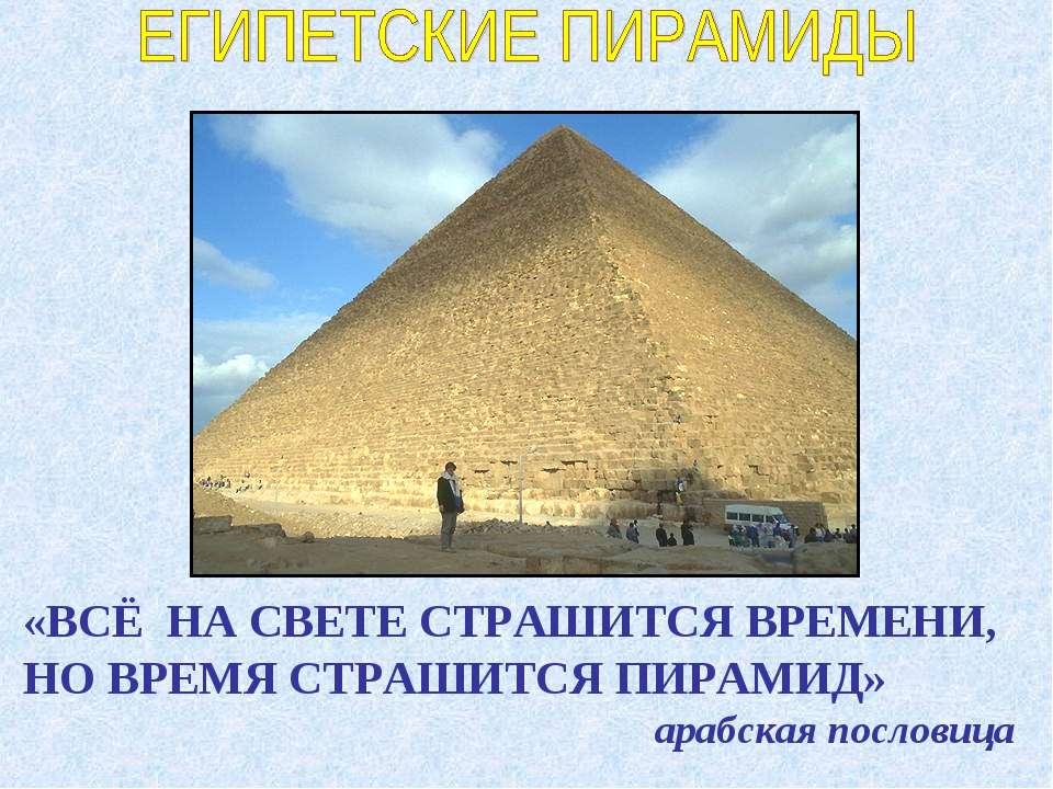 «ВСЁ НА СВЕТЕ СТРАШИТСЯ ВРЕМЕНИ, НО ВРЕМЯ СТРАШИТСЯ ПИРАМИД» арабская пословица